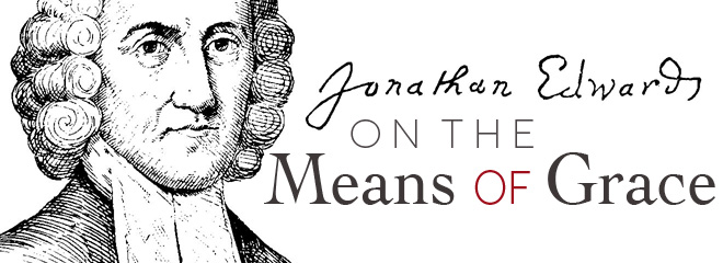 Jonathan Edwards on The Means of Grace